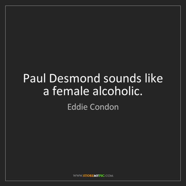 Eddie Condon: Paul Desmond sounds like a female alcoholic.