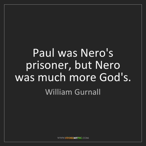William Gurnall: Paul was Nero's prisoner, but Nero was much more God's.
