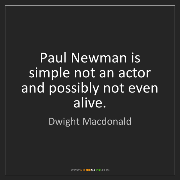 Dwight Macdonald: Paul Newman is simple not an actor and possibly not even...
