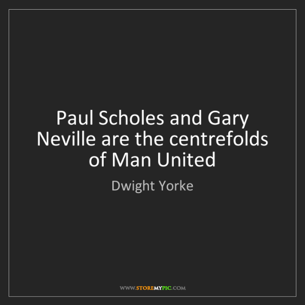 Dwight Yorke: Paul Scholes and Gary Neville are the centrefolds of...