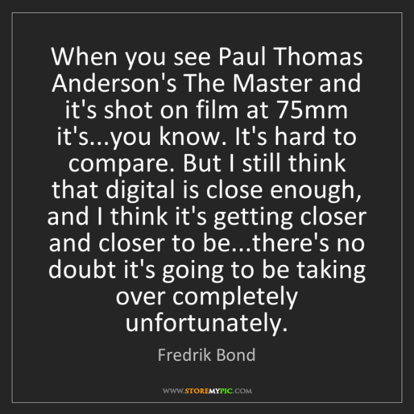 Fredrik Bond: When you see Paul Thomas Anderson's The Master and it's...