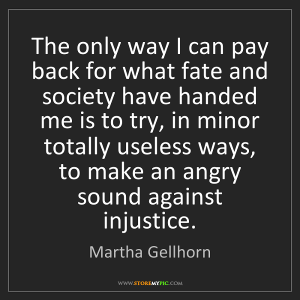 Martha Gellhorn: The only way I can pay back for what fate and society...