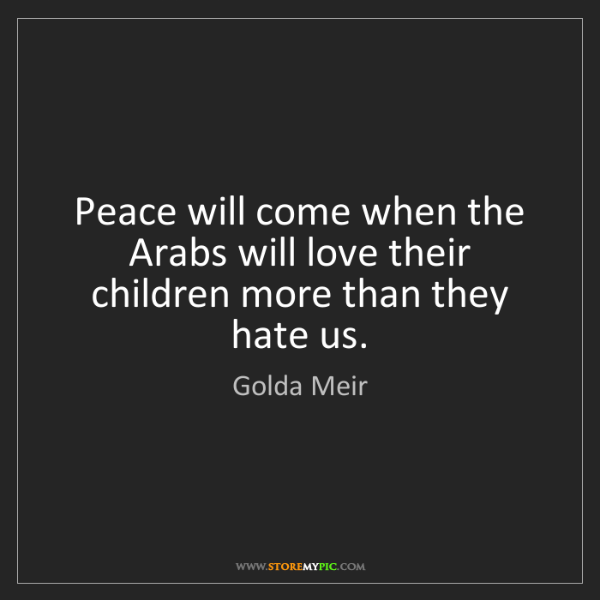 Golda Meir: Peace will come when the Arabs will love their children...