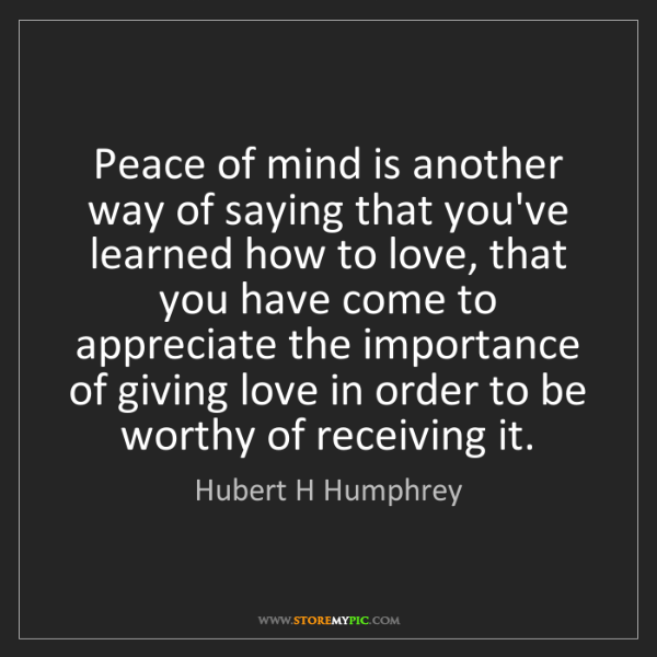 Hubert H Humphrey: Peace of mind is another way of saying that you've learned...