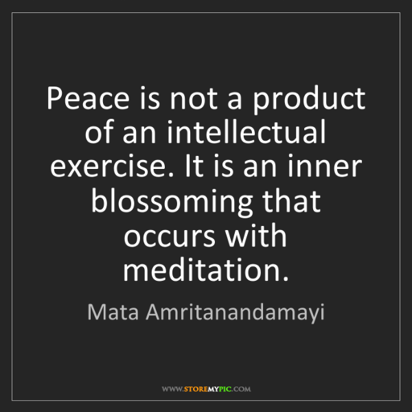 Mata Amritanandamayi: Peace is not a product of an intellectual exercise. It...