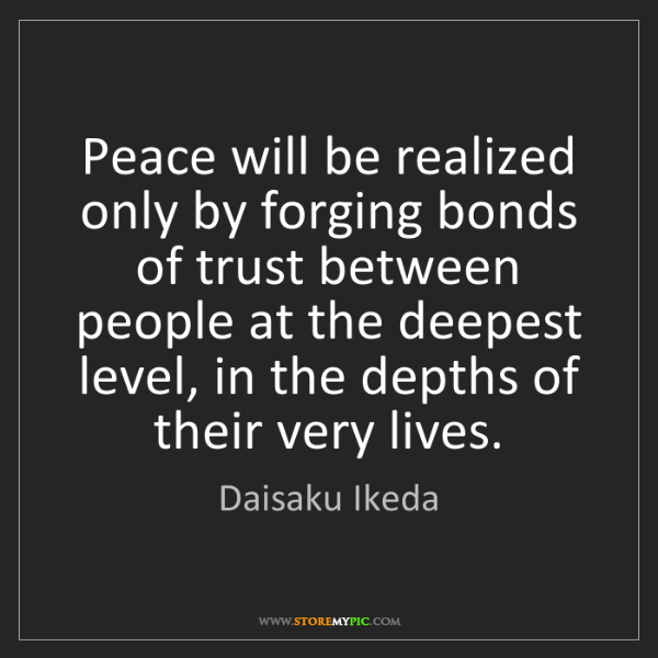 Daisaku Ikeda: Peace will be realized only by forging bonds of trust...