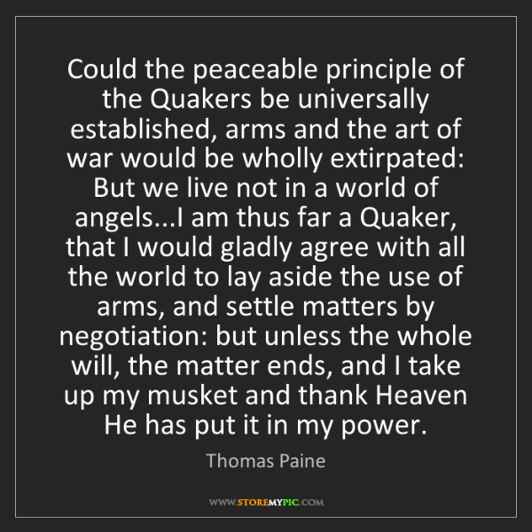 Thomas Paine: Could the peaceable principle of the Quakers be universally...