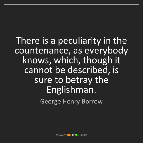 George Henry Borrow: There is a peculiarity in the countenance, as everybody...