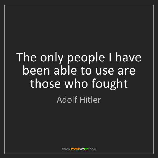 Adolf Hitler: The only people I have been able to use are those who...