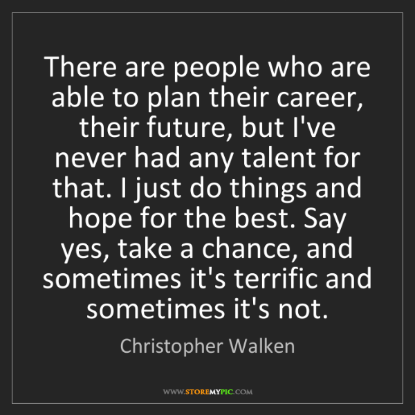 Christopher Walken: There are people who are able to plan their career, their...