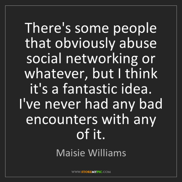 Maisie Williams: There's some people that obviously abuse social networking...