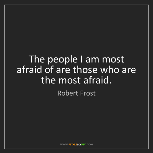 Robert Frost: The people I am most afraid of are those who are the...