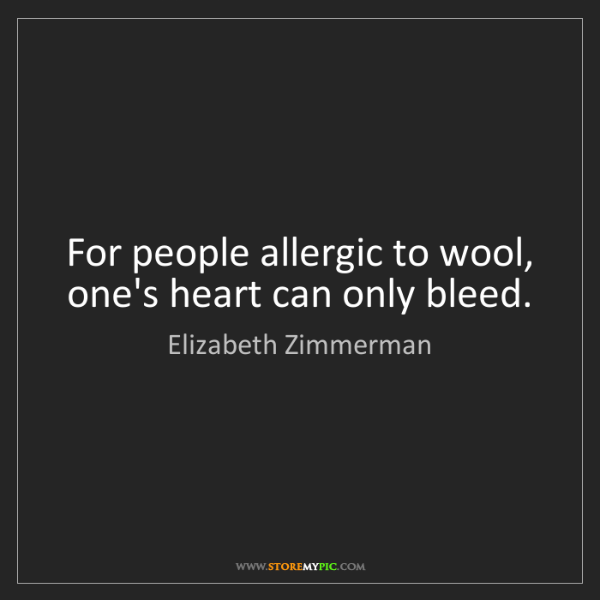 Elizabeth Zimmerman: For people allergic to wool, one's heart can only bleed.