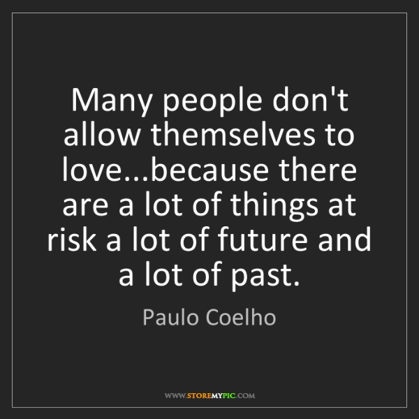 Paulo Coelho: Many people don't allow themselves to love...because...