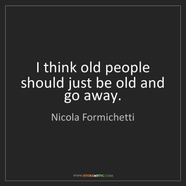 Nicola Formichetti: I think old people should just be old and go away.