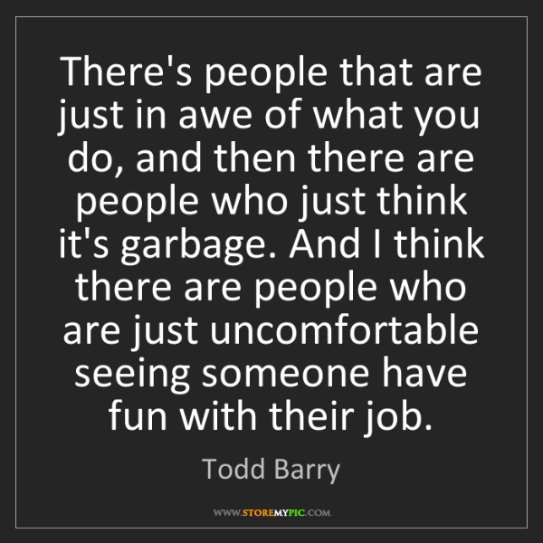 Todd Barry: There's people that are just in awe of what you do, and...