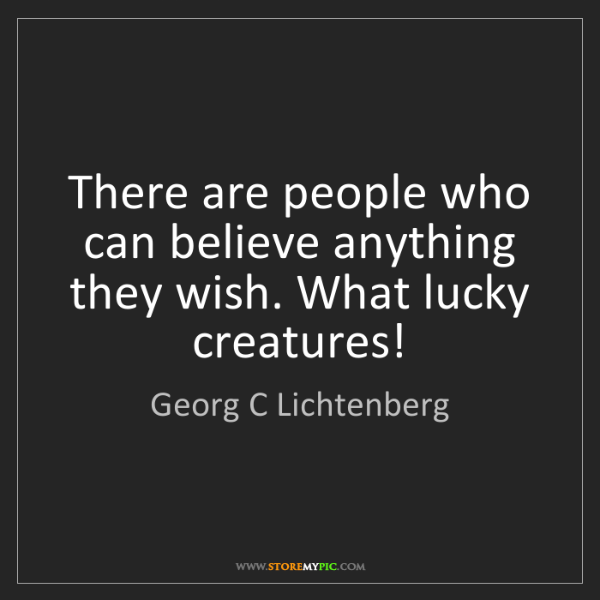 Georg C Lichtenberg: There are people who can believe anything they wish....