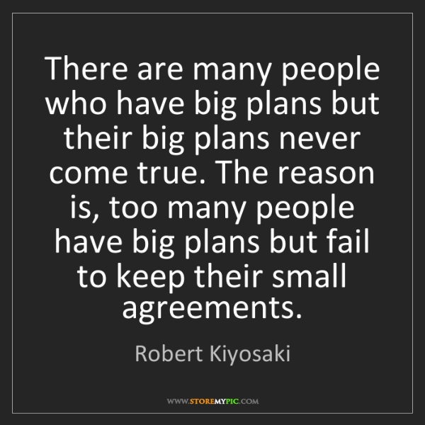 Robert Kiyosaki: There are many people who have big plans but their big...