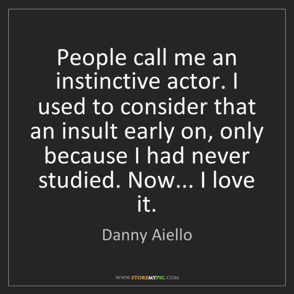 Danny Aiello: People call me an instinctive actor. I used to consider...