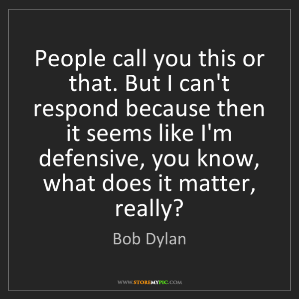 Bob Dylan: People call you this or that. But I can't respond because...
