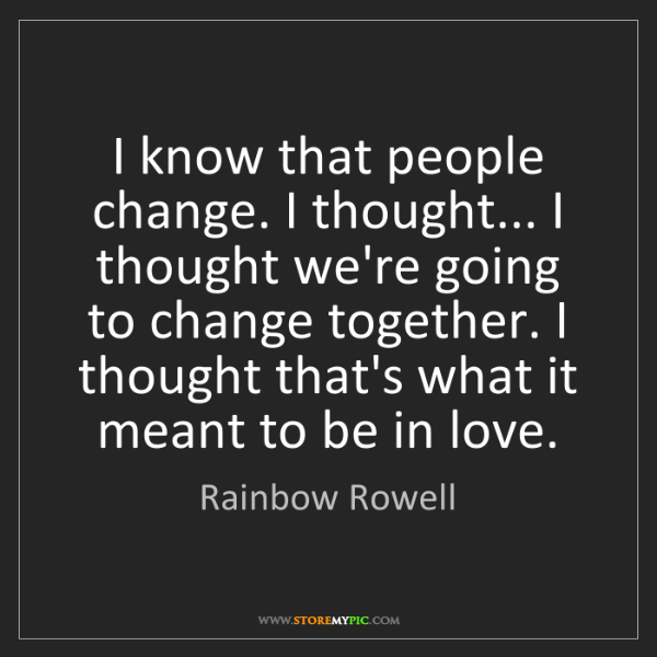 Rainbow Rowell: I know that people change. I thought... I thought we're...