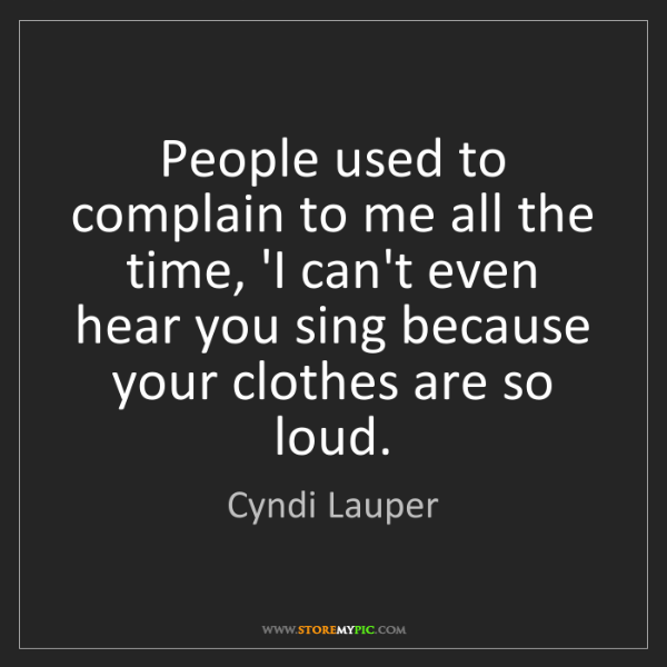 Cyndi Lauper: People used to complain to me all the time, 'I can't...
