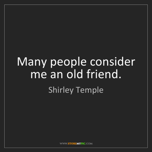 Shirley Temple: Many people consider me an old friend.