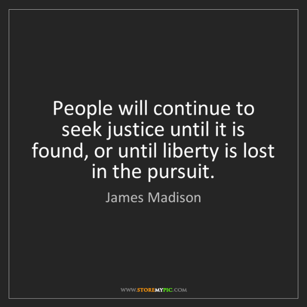 James Madison: People will continue to seek justice until it is found,...