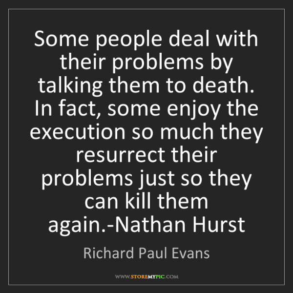 Richard Paul Evans: Some people deal with their problems by talking them...