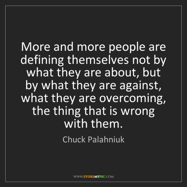 Chuck Palahniuk: More and more people are defining themselves not by what...