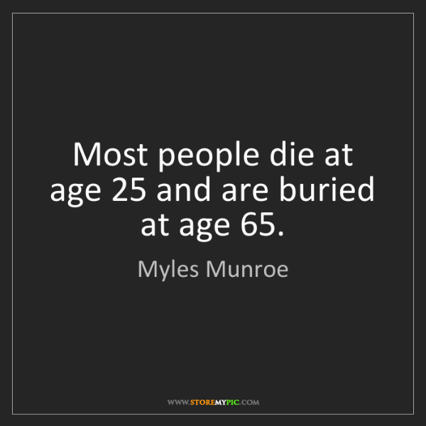 Myles Munroe: Most people die at age 25 and are buried at age 65.