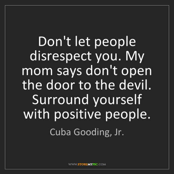 Cuba Gooding, Jr.: Don't let people disrespect you. My mom says don't open...