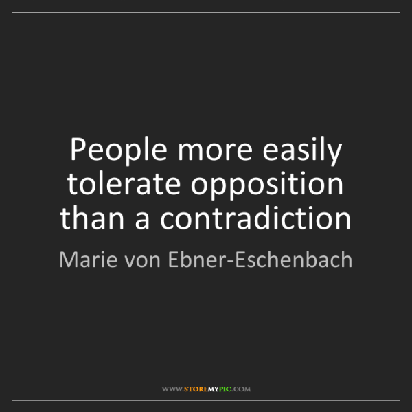 Marie von Ebner-Eschenbach: People more easily tolerate opposition than a contradiction