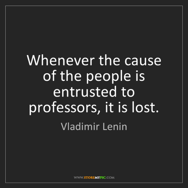 Vladimir Lenin: Whenever the cause of the people is entrusted to professors,...
