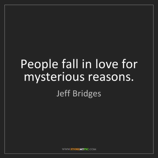 Jeff Bridges: People fall in love for mysterious reasons.