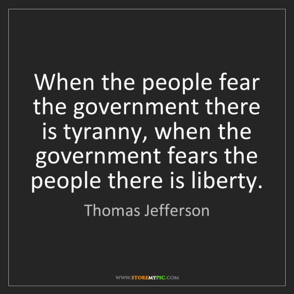 Thomas Jefferson: When the people fear the government there is tyranny,...