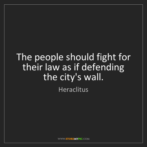 Heraclitus: The people should fight for their law as if defending...