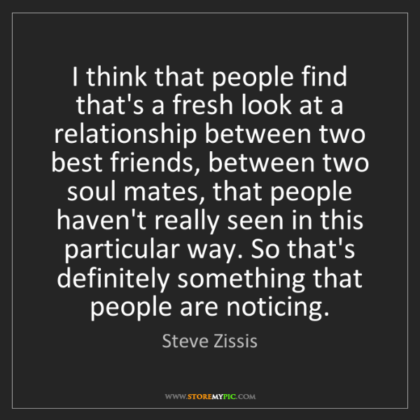 Steve Zissis: I think that people find that's a fresh look at a relationship...