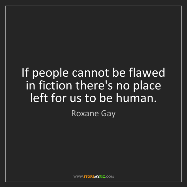 Roxane Gay: If people cannot be flawed in fiction there's no place...