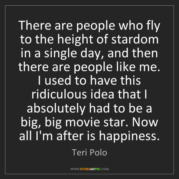 Teri Polo: There are people who fly to the height of stardom in...
