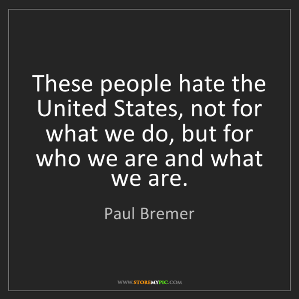 Paul Bremer: These people hate the United States, not for what we...