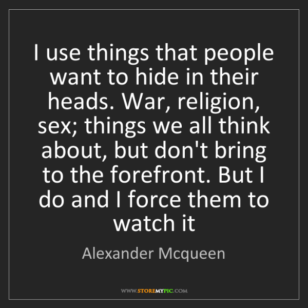 Alexander Mcqueen: I use things that people want to hide in their heads....