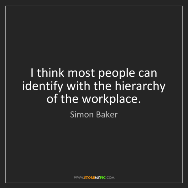 Simon Baker: I think most people can identify with the hierarchy of...