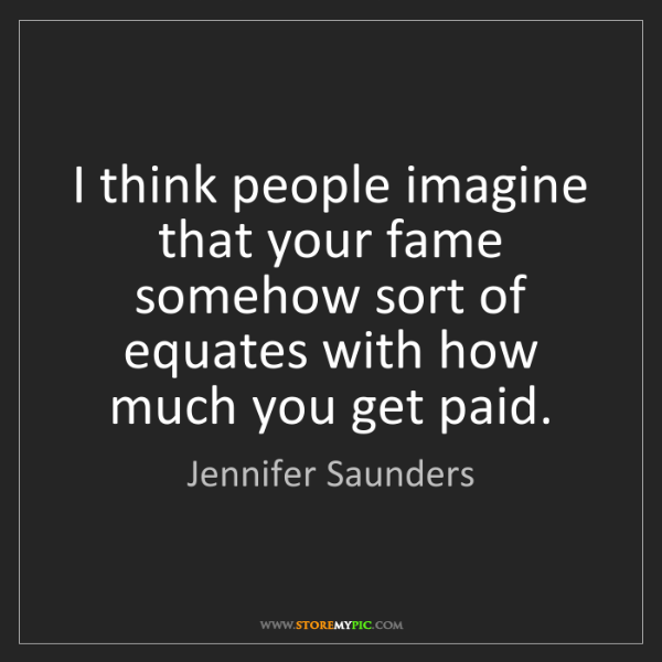 Jennifer Saunders: I think people imagine that your fame somehow sort of...