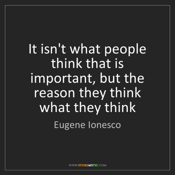 Eugene Ionesco: It isn't what people think that is important, but the...