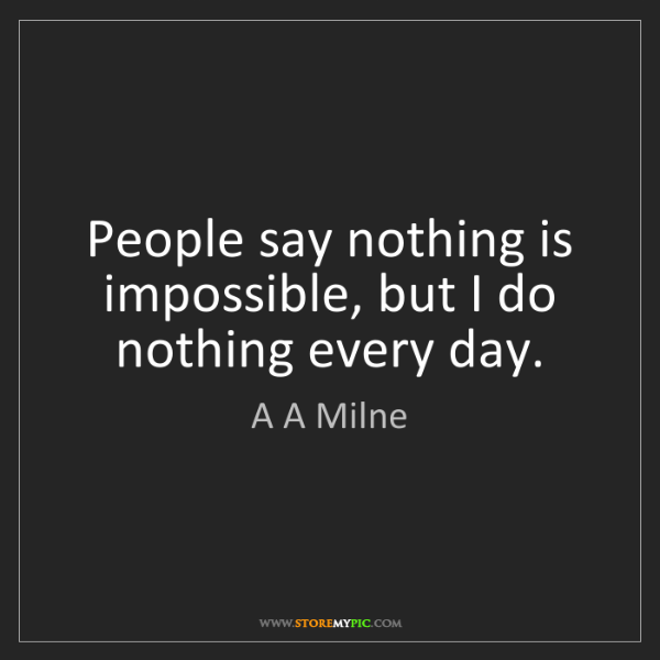 A A Milne: People say nothing is impossible, but I do nothing every...