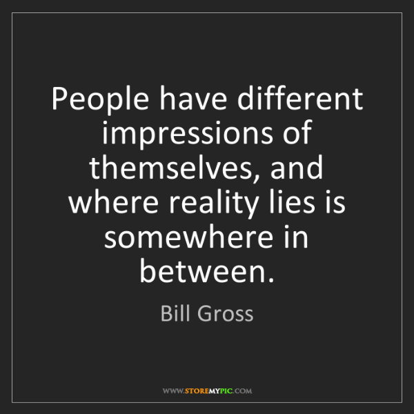 Bill Gross: People have different impressions of themselves, and...