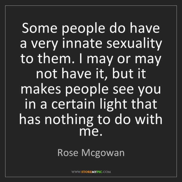 Rose Mcgowan: Some people do have a very innate sexuality to them....