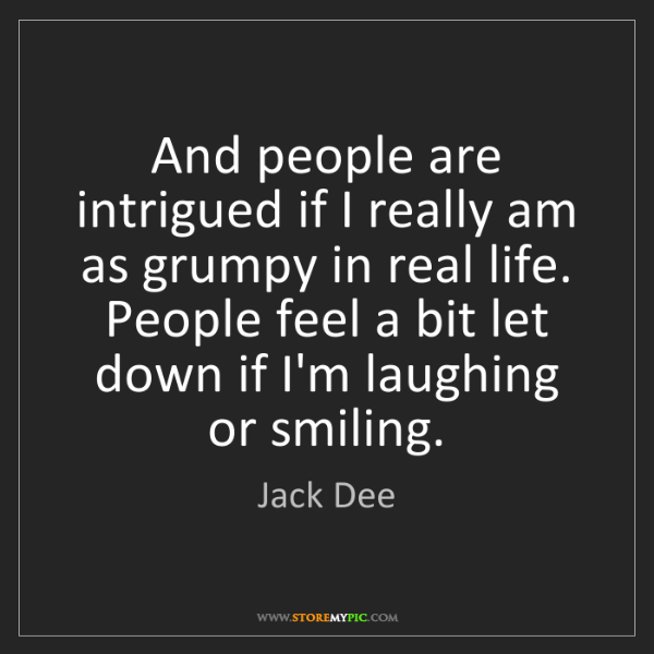 Jack Dee: And people are intrigued if I really am as grumpy in...