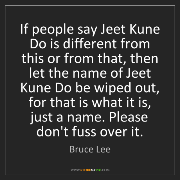 Bruce Lee: If people say Jeet Kune Do is different from this or...